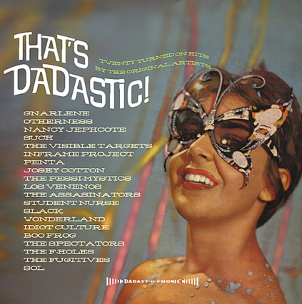 2011 Various Artist Comp Thats Dadastic featuring Josie Cotton, Idiot Culture, Otherness, Nancy Jephcote, Such, The Visible Targets, Penta, Josey Cotton, The Pessimystics, Los Venenos, Slack, SOL, Red Dress, The Fugitives and more